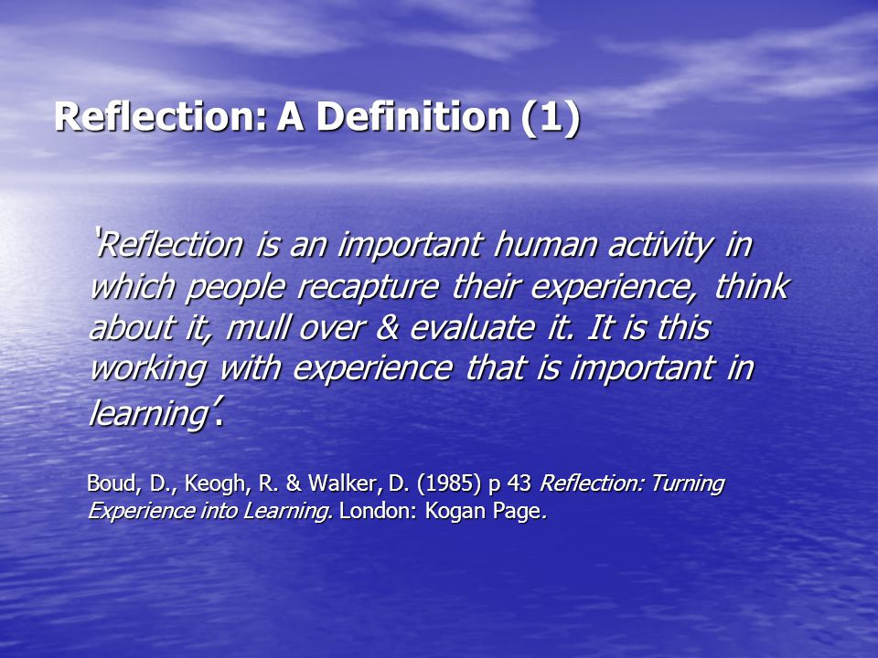 Reflection: A Definition (1) ' Reflection is an important human activity in which people recapture their experience, think about it, mull over & evalu