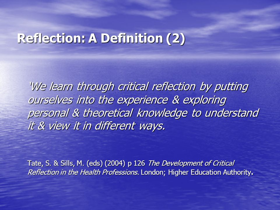 Reflection: A Definition (2) 'We learn through critical reflection by putting ourselves into the experience & exploring personal & theoretical knowled