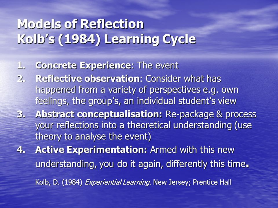 Models of Reflection Kolb's (1984) Learning Cycle 1. Concrete Experience: The event 2.Reflective observation: Consider what has happened from a variet