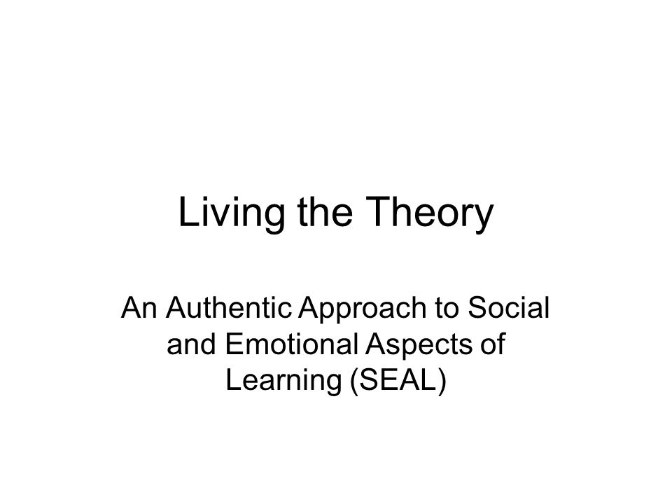Living the Theory An Authentic Approach to Social and Emotional Aspects of Learning (SEAL)