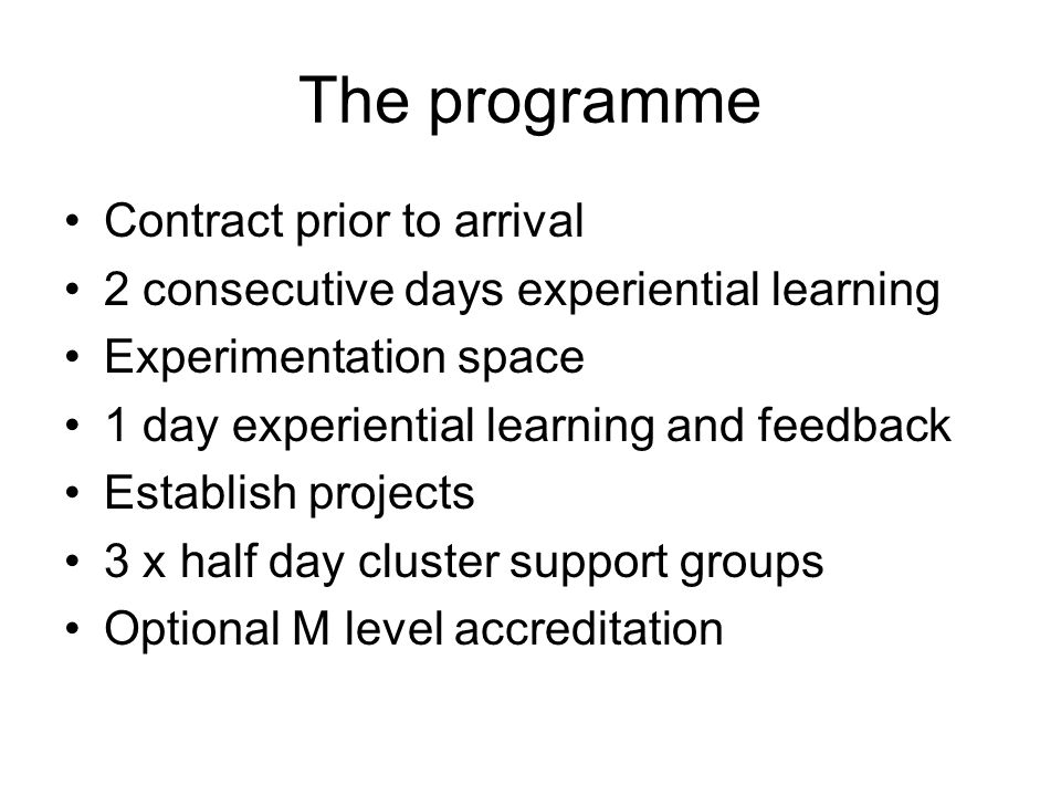 The programme Contract prior to arrival 2 consecutive days experiential learning Experimentation space 1 day experiential learning and feedback Establish projects 3 x half day cluster support groups Optional M level accreditation