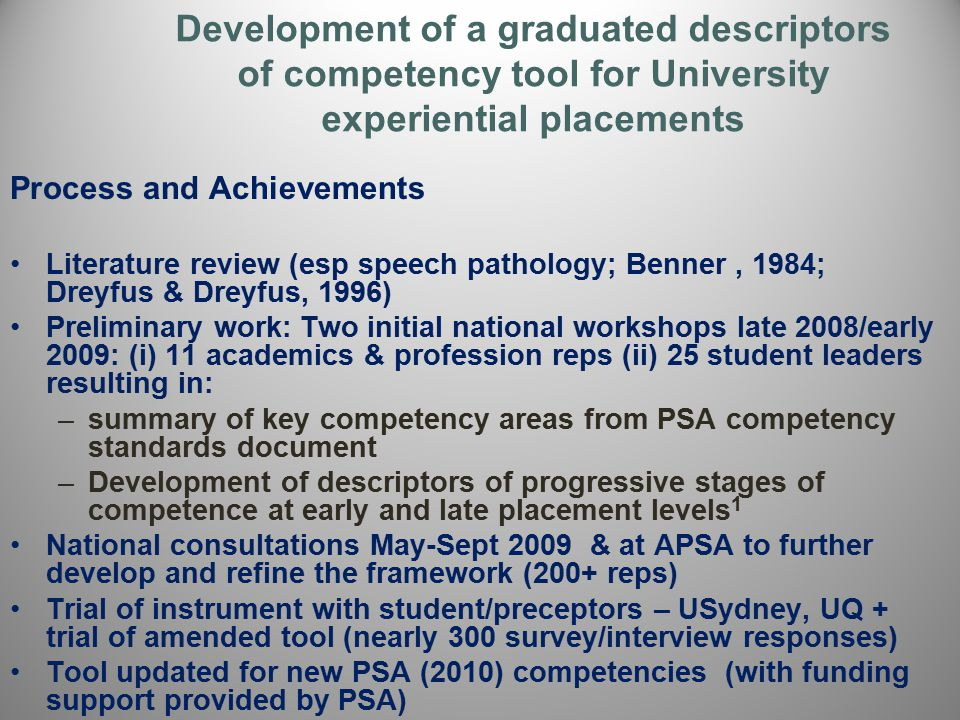 Process and Achievements Literature review (esp speech pathology; Benner, 1984; Dreyfus & Dreyfus, 1996) Preliminary work: Two initial national workshops late 2008/early 2009: (i) 11 academics & profession reps (ii) 25 student leaders resulting in: –summary of key competency areas from PSA competency standards document –Development of descriptors of progressive stages of competence at early and late placement levels 1 National consultations May-Sept 2009 & at APSA to further develop and refine the framework (200+ reps) Trial of instrument with student/preceptors – USydney, UQ + trial of amended tool (nearly 300 survey/interview responses) Tool updated for new PSA (2010) competencies (with funding support provided by PSA)