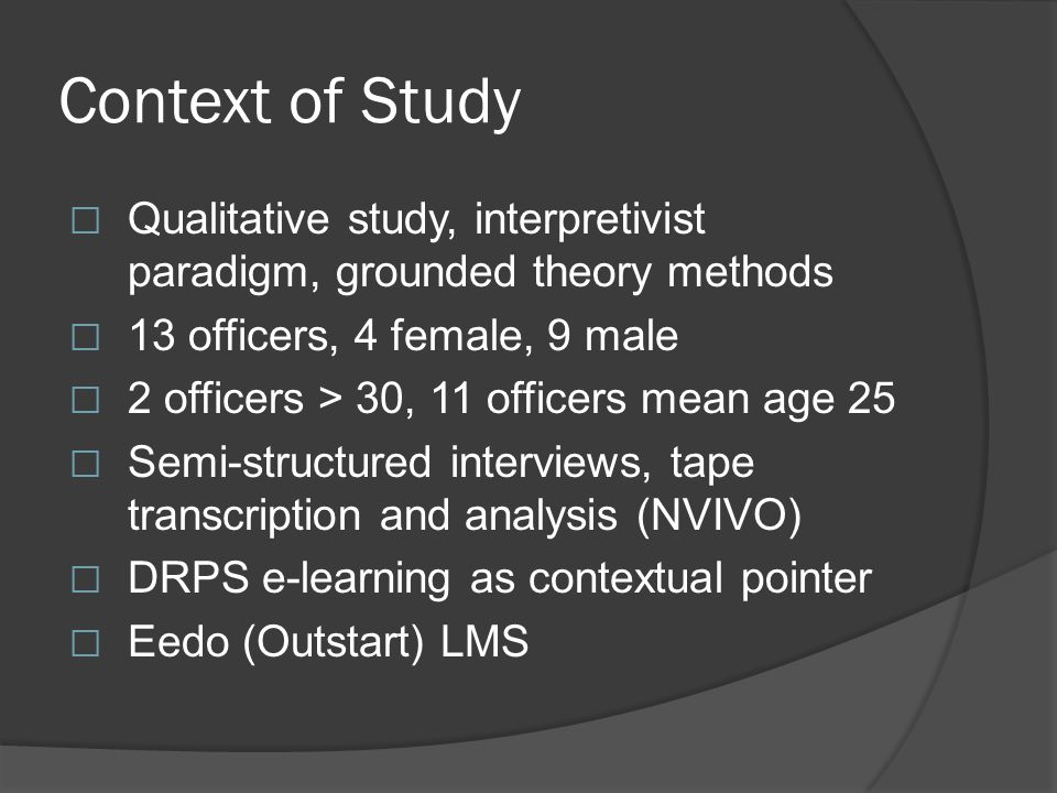 Context of Study  Qualitative study, interpretivist paradigm, grounded theory methods  13 officers, 4 female, 9 male  2 officers > 30, 11 officers mean age 25  Semi-structured interviews, tape transcription and analysis (NVIVO)  DRPS e-learning as contextual pointer  Eedo (Outstart) LMS