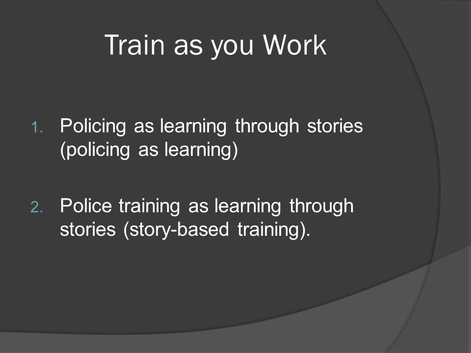Train as you Work 1. Policing as learning through stories (policing as learning) 2.
