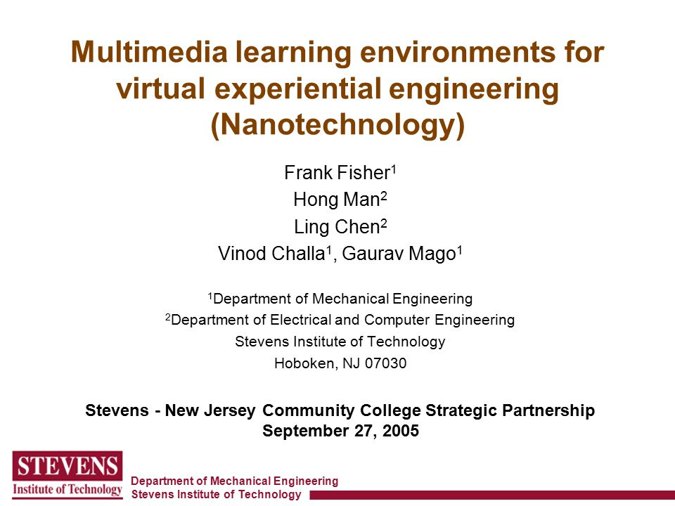 Department of Mechanical Engineering Stevens Institute of Technology Multimedia learning environments for virtual experiential engineering (Nanotechnology) Frank Fisher 1 Hong Man 2 Ling Chen 2 Vinod Challa 1, Gaurav Mago 1 1 Department of Mechanical Engineering 2 Department of Electrical and Computer Engineering Stevens Institute of Technology Hoboken, NJ 07030 Stevens - New Jersey Community College Strategic Partnership September 27, 2005