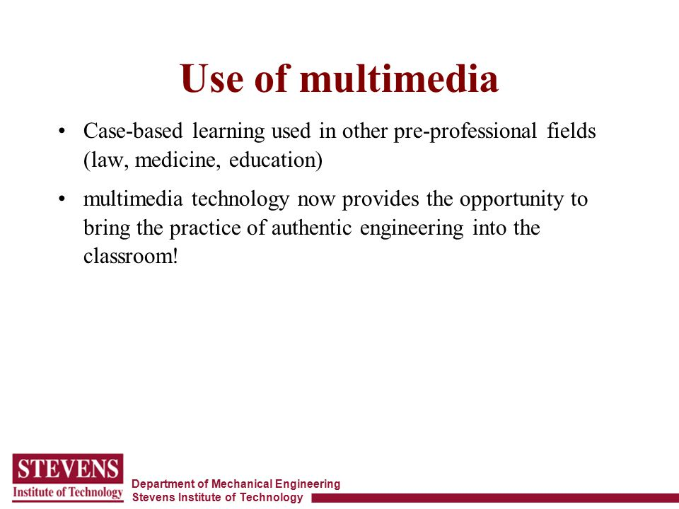 Department of Mechanical Engineering Stevens Institute of Technology Use of multimedia Case-based learning used in other pre-professional fields (law,
