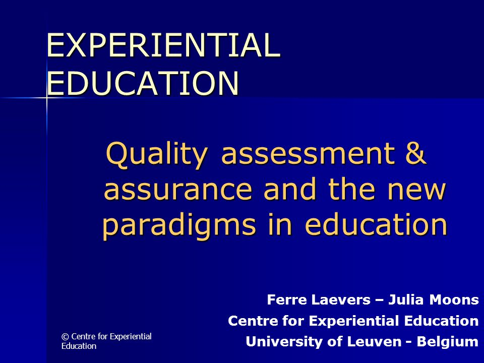 © Centre for Experiential Education Quality assessment & assurance and the new paradigms in education EXPERIENTIAL EDUCATION Ferre Laevers – Julia Moo