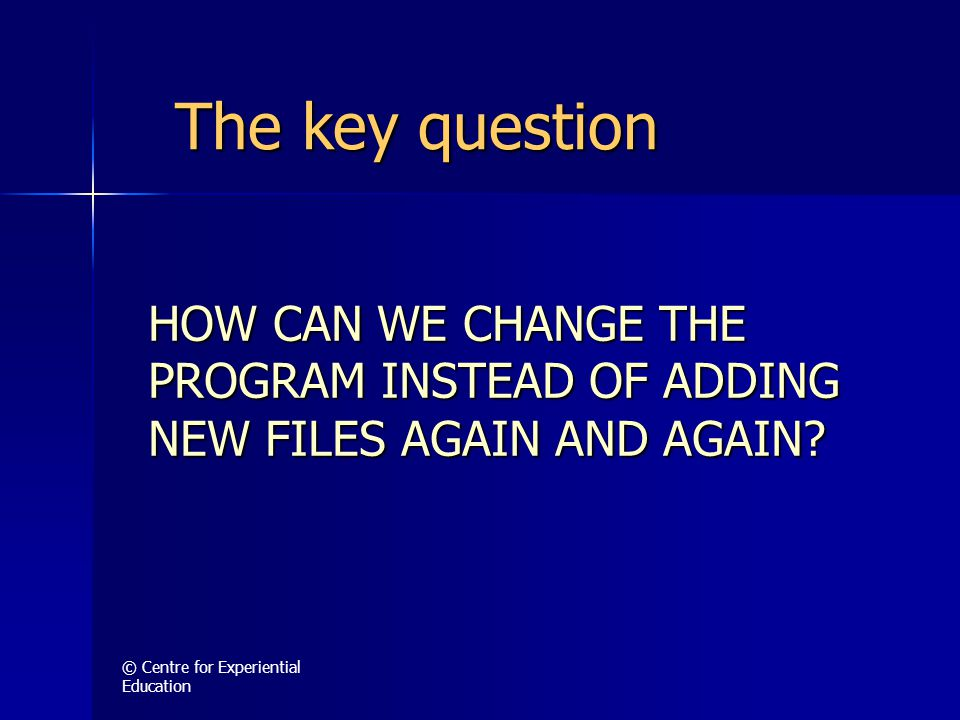 © Centre for Experiential Education HOW CAN WE CHANGE THE PROGRAM INSTEAD OF ADDING NEW FILES AGAIN AND AGAIN.