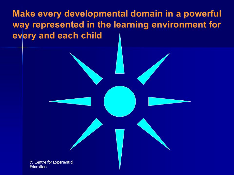© Centre for Experiential Education Make every developmental domain in a powerful way represented in the learning environment for every and each child