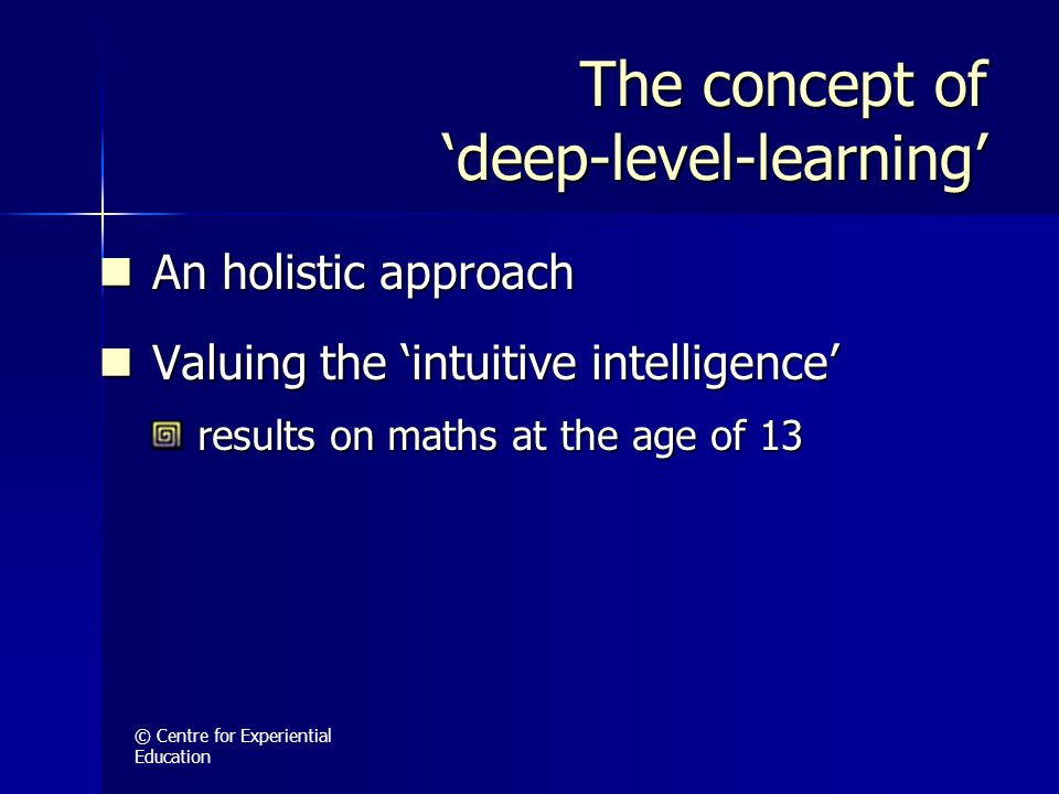 © Centre for Experiential Education The concept of 'deep-level-learning' An holistic approach An holistic approach Valuing the 'intuitive intelligence' Valuing the 'intuitive intelligence' results on maths at the age of 13 results on maths at the age of 13
