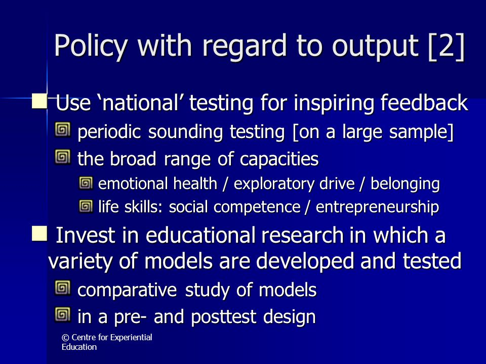 © Centre for Experiential Education Policy with regard to output [2] Use 'national' testing for inspiring feedback Use 'national' testing for inspiring feedback periodic sounding testing [on a large sample] periodic sounding testing [on a large sample] the broad range of capacities the broad range of capacities emotional health / exploratory drive / belonging emotional health / exploratory drive / belonging life skills: social competence / entrepreneurship life skills: social competence / entrepreneurship Invest in educational research in which a variety of models are developed and tested Invest in educational research in which a variety of models are developed and tested comparative study of models comparative study of models in a pre- and posttest design in a pre- and posttest design