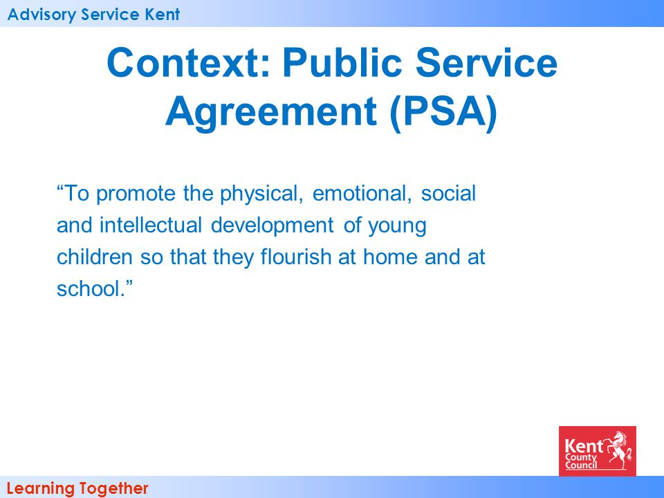 Advisory Service Kent Learning Together Context: Public Service Agreement (PSA) To promote the physical, emotional, social and intellectual development of young children so that they flourish at home and at school.