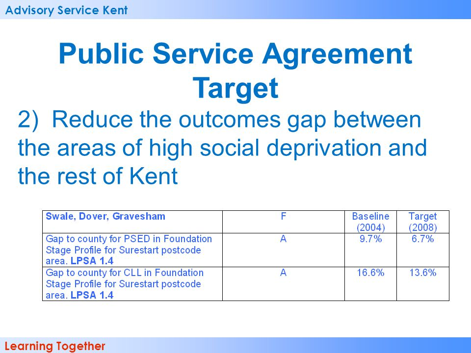 Advisory Service Kent Learning Together Public Service Agreement Target 2) Reduce the outcomes gap between the areas of high social deprivation and th