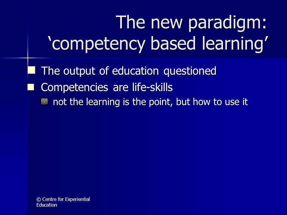 © Centre for Experiential Education The new paradigm: 'competency based learning' The output of education questioned The output of education questioned Competencies are life-skills Competencies are life-skills not the learning is the point, but how to use it not the learning is the point, but how to use it