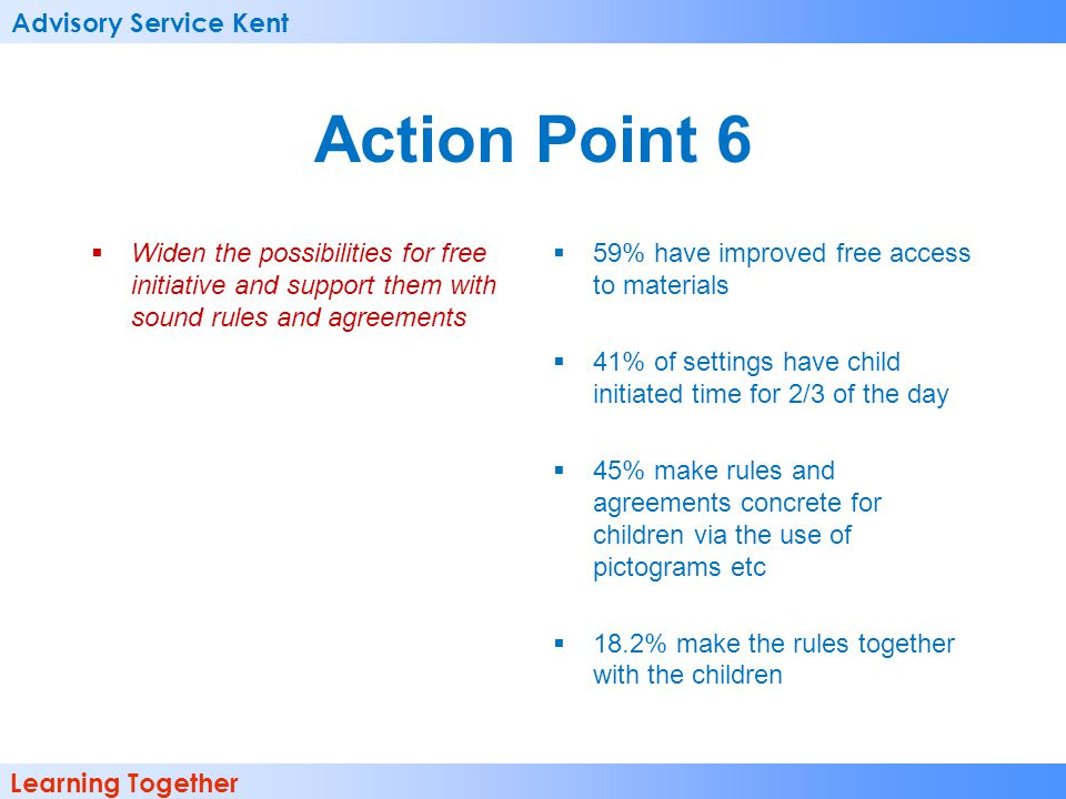 Advisory Service Kent Learning Together Action Point 6  Widen the possibilities for free initiative and support them with sound rules and agreements  59% have improved free access to materials  41% of settings have child initiated time for 2/3 of the day  45% make rules and agreements concrete for children via the use of pictograms etc  18.2% make the rules together with the children