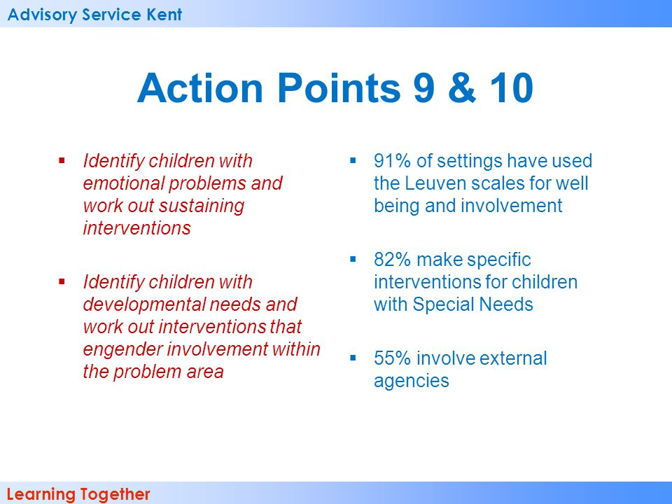 Advisory Service Kent Learning Together Action Points 9 & 10  Identify children with emotional problems and work out sustaining interventions  Identify children with developmental needs and work out interventions that engender involvement within the problem area  91% of settings have used the Leuven scales for well being and involvement  82% make specific interventions for children with Special Needs  55% involve external agencies