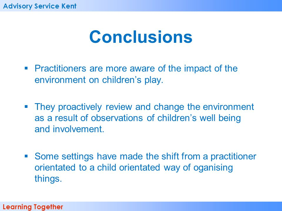 Advisory Service Kent Learning Together Conclusions  Practitioners are more aware of the impact of the environment on children's play.