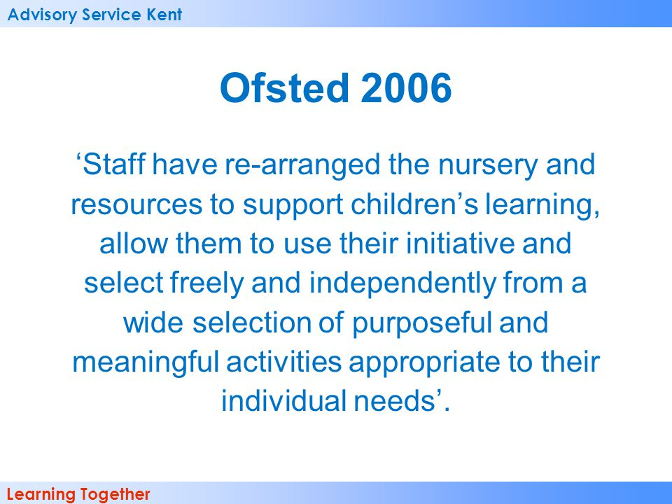 Advisory Service Kent Learning Together Ofsted 2006 'Staff have re-arranged the nursery and resources to support children's learning, allow them to us