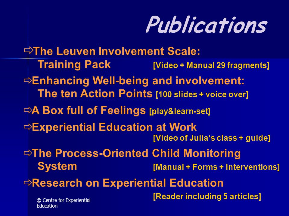© Centre for Experiential Education Publications  The Leuven Involvement Scale: Training Pack [Video + Manual 29 fragments]  Enhancing Well-being and involvement: The ten Action Points [100 slides + voice over]  A Box full of Feelings [play&learn-set]  Experiential Education at Work [Video of Julia's class + guide]  The Process-Oriented Child Monitoring System [Manual + Forms + Interventions]  Research on Experiential Education [Reader including 5 articles]
