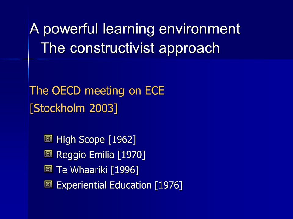 A powerful learning environment The constructivist approach The OECD meeting on ECE [Stockholm 2003] High Scope [1962] High Scope [1962] Reggio Emilia