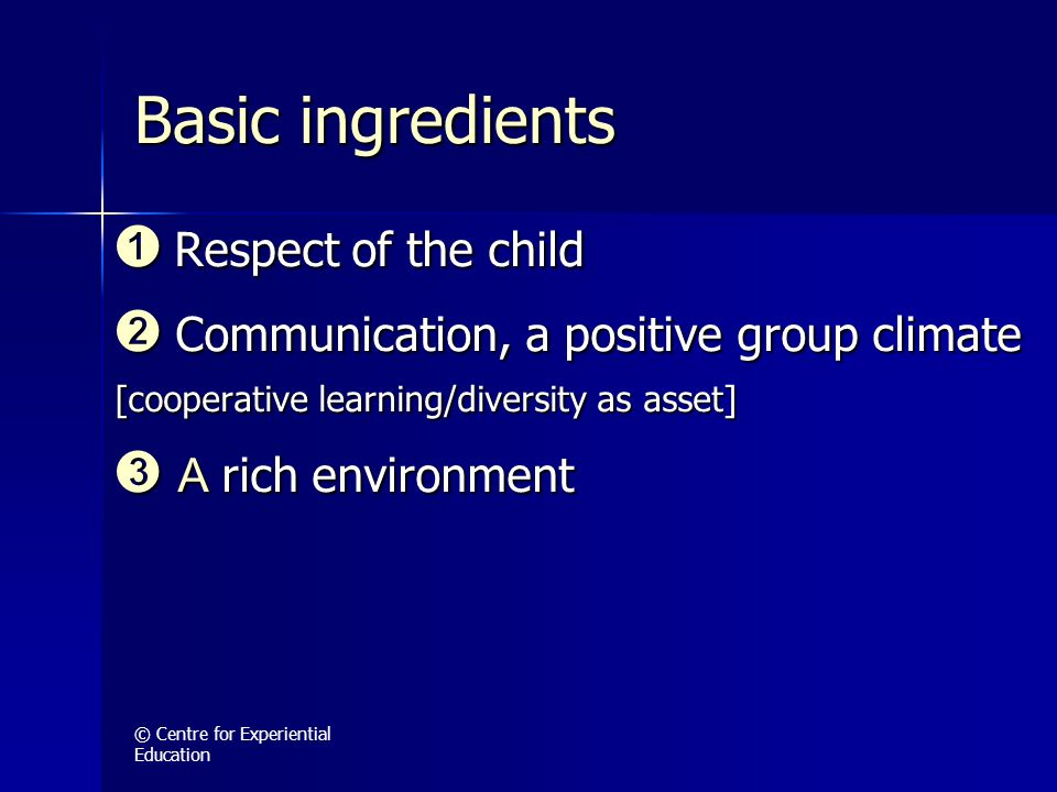 © Centre for Experiential Education Basic ingredients ➊ Respect of the child ➋ Communication, a positive group climate [cooperative learning/diversity as asset] ➌ A rich environment