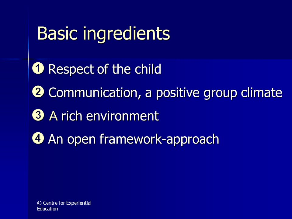 © Centre for Experiential Education Basic ingredients ➊ Respect of the child ➋ Communication, a positive group climate ➌ A rich environment ➍ An open framework-approach