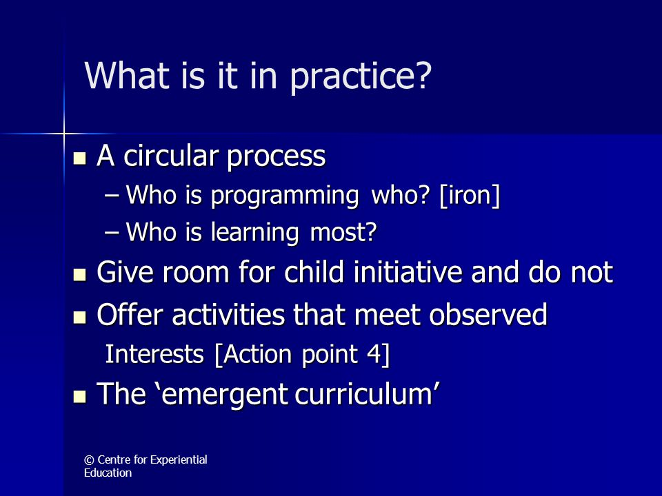 © Centre for Experiential Education What is it in practice? A circular process A circular process –Who is programming who? [iron] –Who is learning mos
