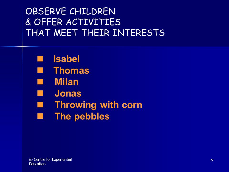 © Centre for Experiential Education 77 OBSERVE CHILDREN & OFFER ACTIVITIES THAT MEET THEIR INTERESTS  Isabel  Thomas Milan Jonas Throwing with corn The pebbles