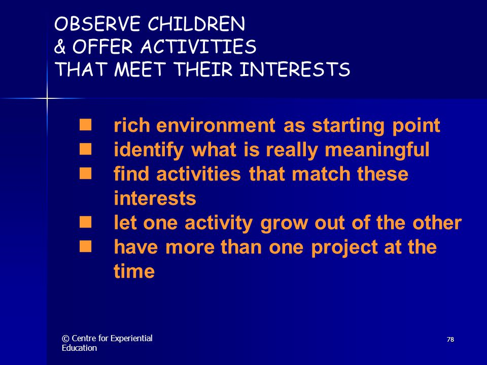 © Centre for Experiential Education 78 OBSERVE CHILDREN & OFFER ACTIVITIES THAT MEET THEIR INTERESTS  rich environment as starting point  identify what is really meaningful  find activities that match these interests  let one activity grow out of the other  have more than one project at the time