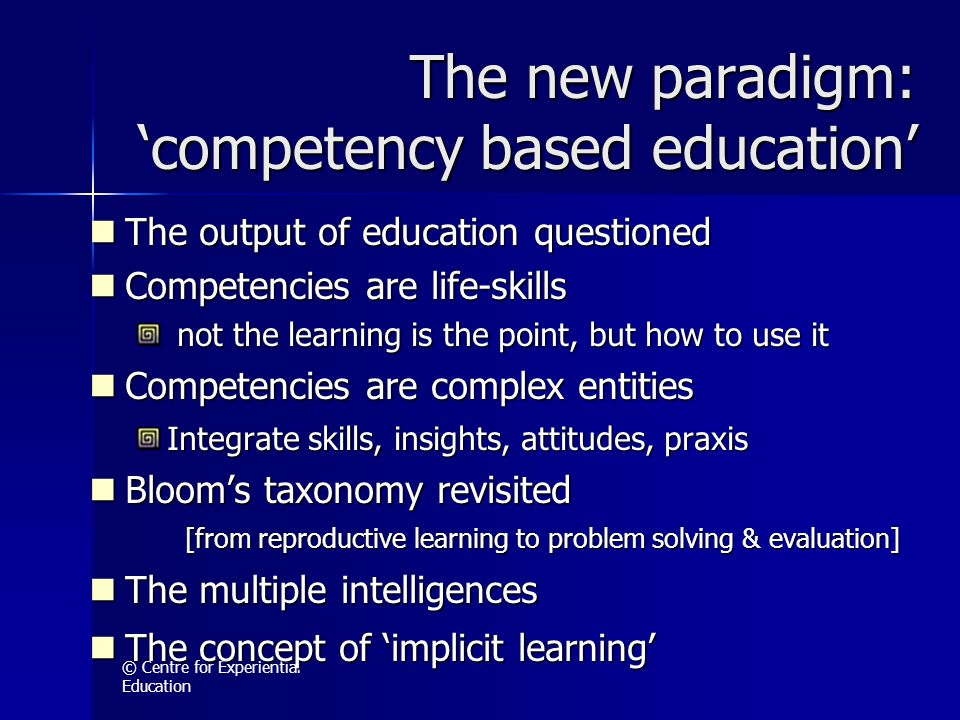 © Centre for Experiential Education The new paradigm: 'competency based education' The output of education questioned The output of education question