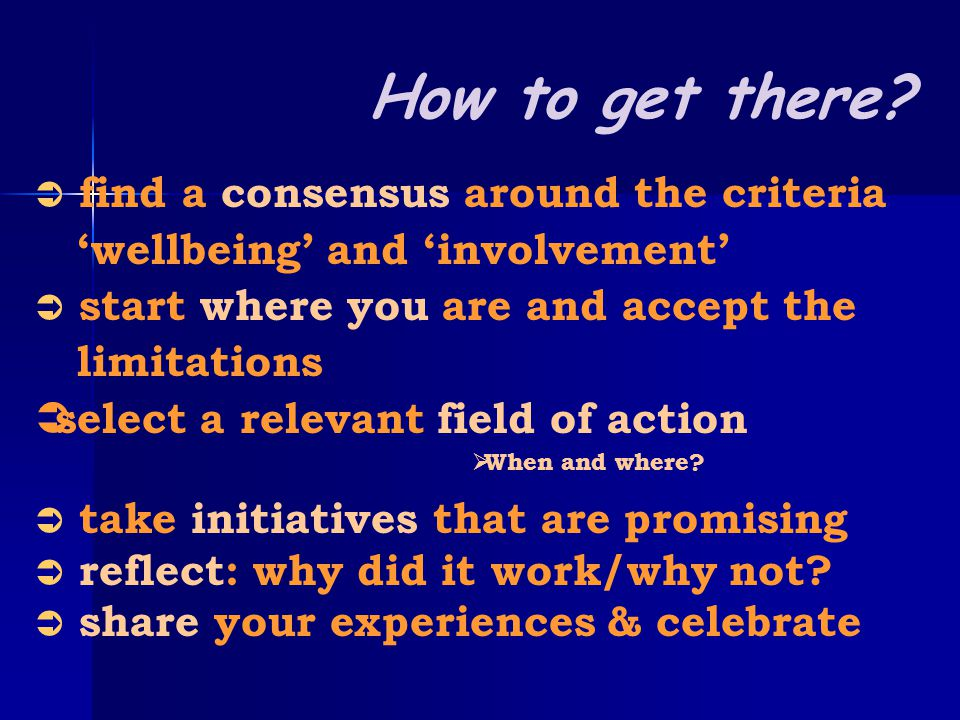  find a consensus around the criteria 'wellbeing' and 'involvement'  start where you are and accept the limitations sselect a relevant field of action WWhen and where.