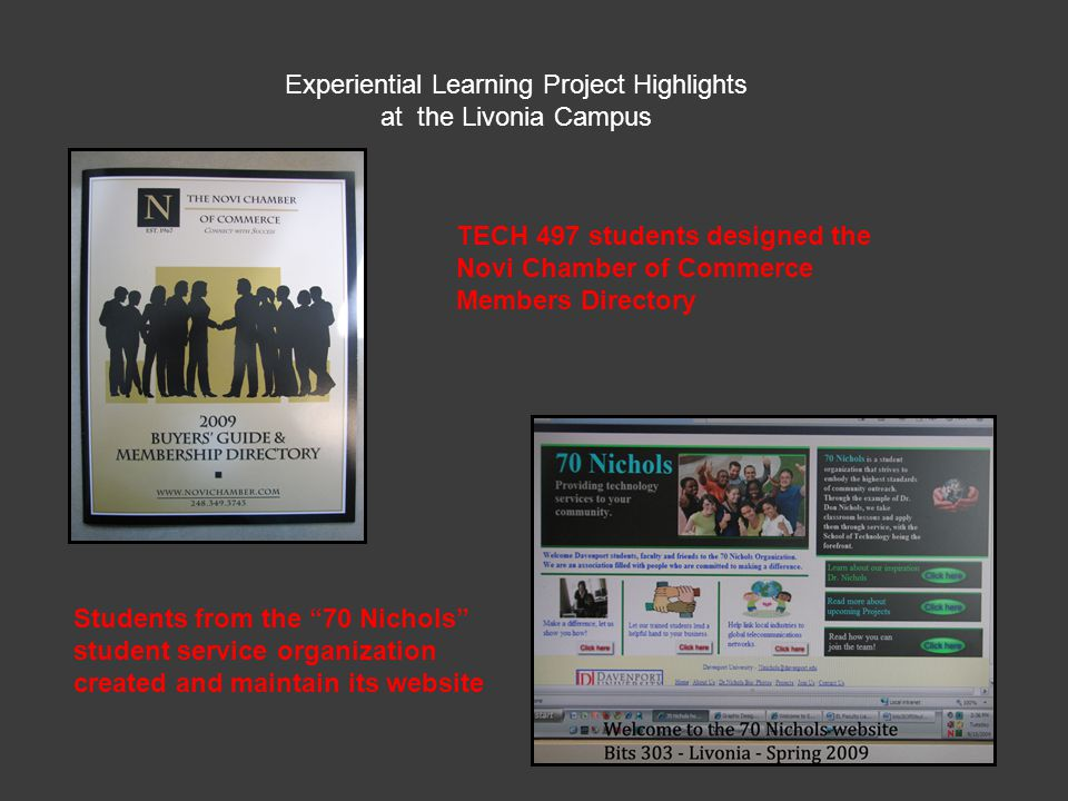 Experiential Learning Project Highlights at the Livonia Campus TECH 497 students designed the Novi Chamber of Commerce Members Directory Students from the 70 Nichols student service organization created and maintain its website