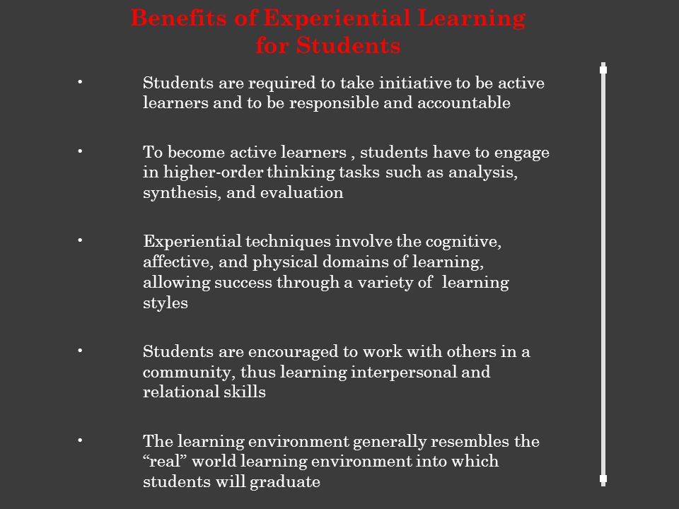 Students are required to take initiative to be active learners and to be responsible and accountable To become active learners, students have to engage in higher-order thinking tasks such as analysis, synthesis, and evaluation Experiential techniques involve the cognitive, affective, and physical domains of learning, allowing success through a variety of learning styles Students are encouraged to work with others in a community, thus learning interpersonal and relational skills The learning environment generally resembles the real world learning environment into which students will graduate Benefits of Experiential Learning for Students