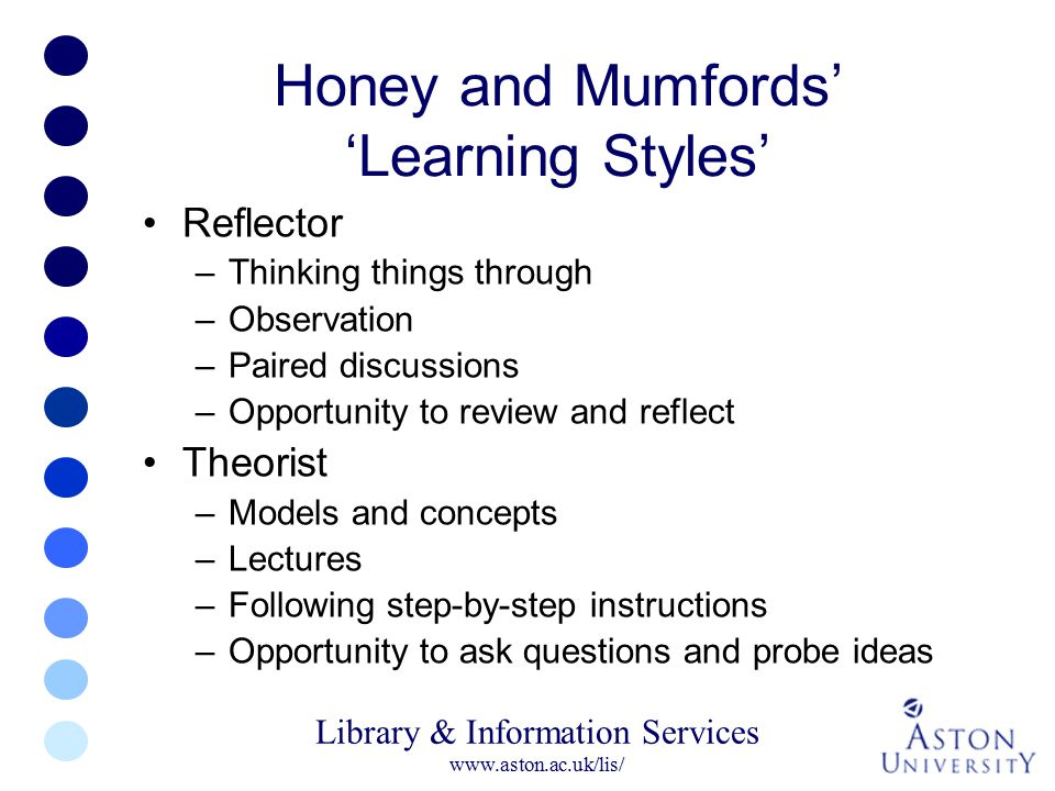 Library & Information Services www.aston.ac.uk/lis/ Honey and Mumfords' 'Learning Styles' Reflector –Thinking things through –Observation –Paired disc