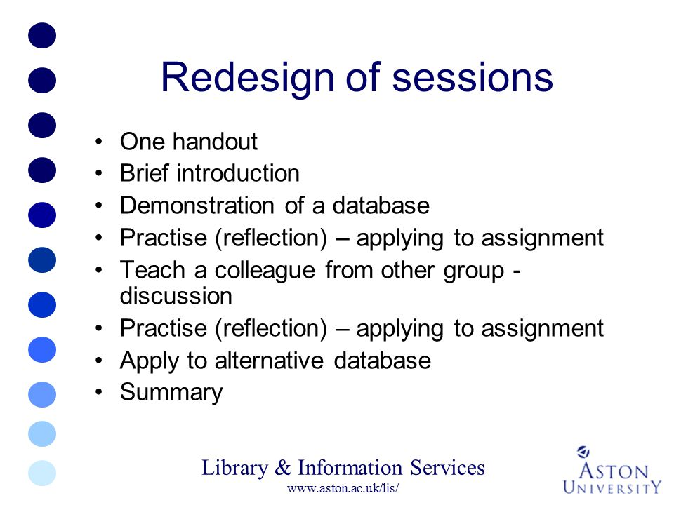 Library & Information Services www.aston.ac.uk/lis/ Redesign of sessions One handout Brief introduction Demonstration of a database Practise (reflecti