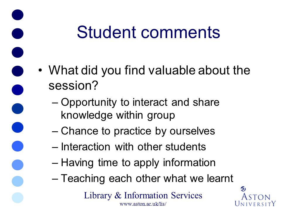 Library & Information Services www.aston.ac.uk/lis/ Student comments What did you find valuable about the session? –Opportunity to interact and share
