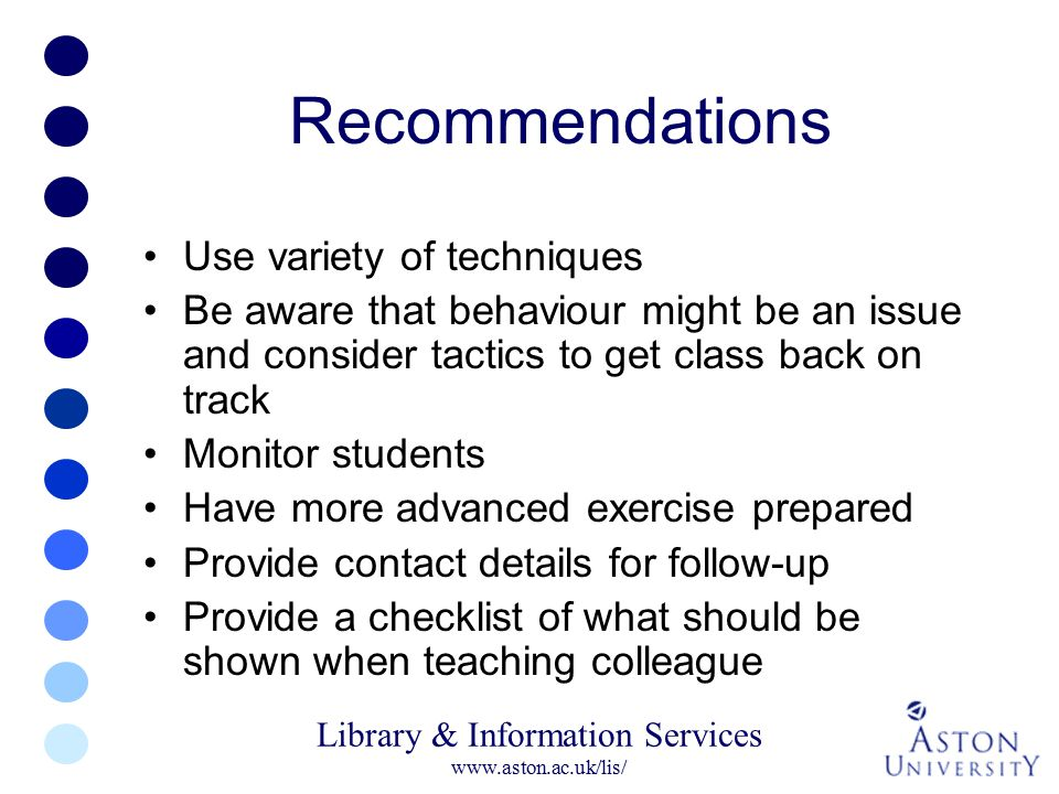 Library & Information Services www.aston.ac.uk/lis/ Recommendations Use variety of techniques Be aware that behaviour might be an issue and consider t