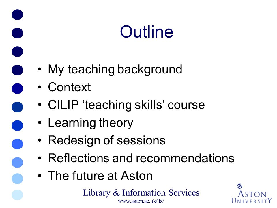 Library & Information Services www.aston.ac.uk/lis/ Outline My teaching background Context CILIP 'teaching skills' course Learning theory Redesign of