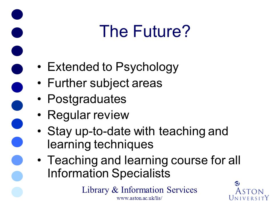 Library & Information Services www.aston.ac.uk/lis/ The Future? Extended to Psychology Further subject areas Postgraduates Regular review Stay up-to-d