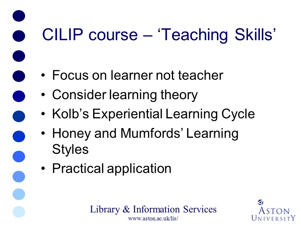 Library & Information Services www.aston.ac.uk/lis/ CILIP course – 'Teaching Skills' Focus on learner not teacher Consider learning theory Kolb's Expe