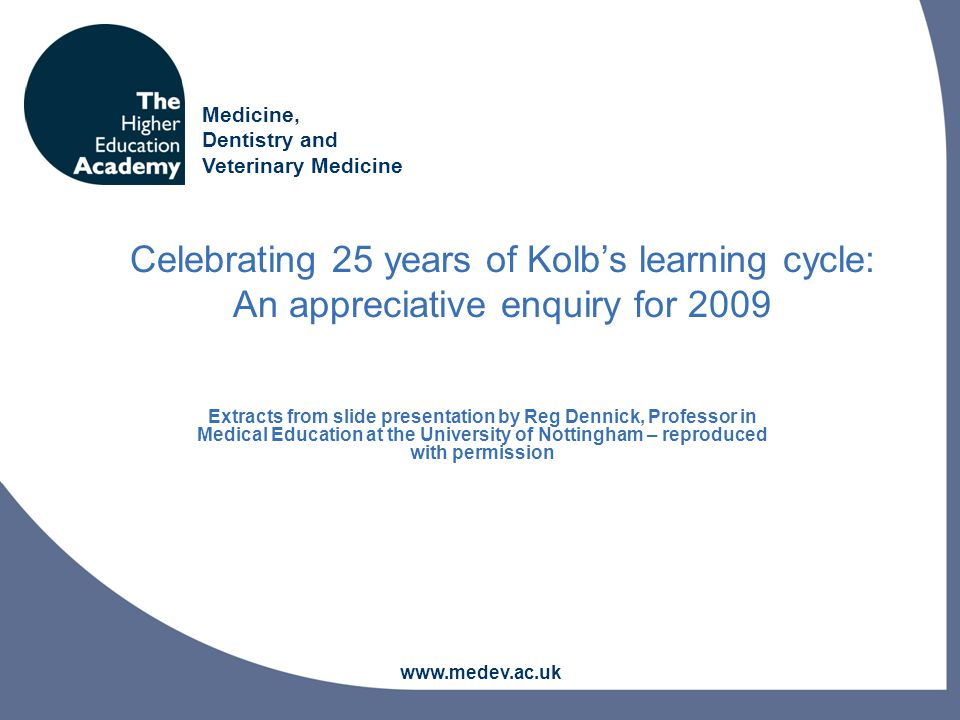 Medicine, Dentistry and Veterinary Medicine www.medev.ac.uk Celebrating 25 years of Kolb's learning cycle: An appreciative enquiry for 2009 Extracts from slide presentation by Reg Dennick, Professor in Medical Education at the University of Nottingham – reproduced with permission