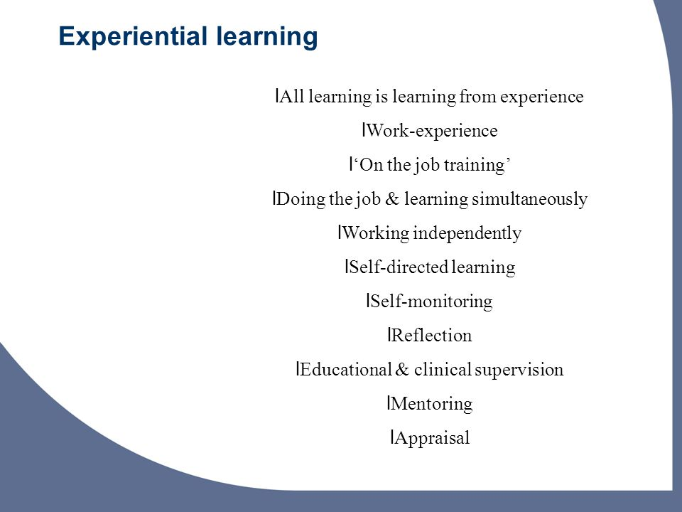 Experiential learning lAll learning is learning from experience lWork-experience l'On the job training' lDoing the job & learning simultaneously lWorking independently lSelf-directed learning lSelf-monitoring lReflection lEducational & clinical supervision lMentoring lAppraisal