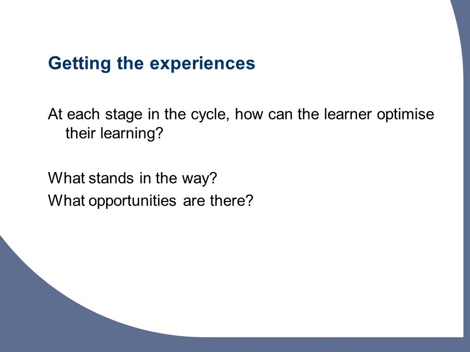 Getting the experiences At each stage in the cycle, how can the learner optimise their learning.