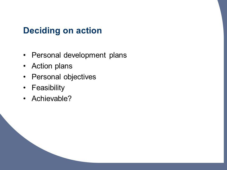 Deciding on action Personal development plans Action plans Personal objectives Feasibility Achievable