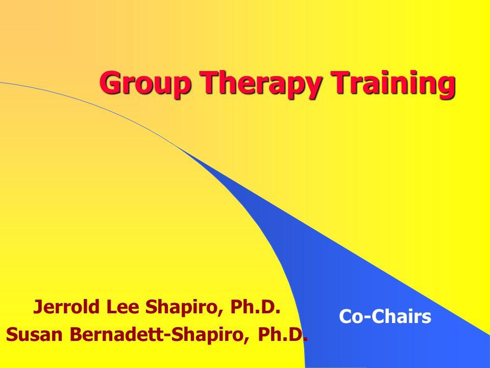 Group Therapy Training Jerrold Lee Shapiro, Ph.D. Susan Bernadett-Shapiro, Ph.D. Co-Chairs