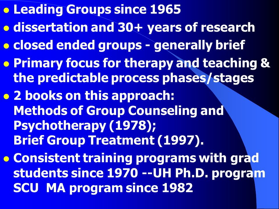 l Leading Groups since 1965 l dissertation and 30+ years of research l closed ended groups - generally brief l Primary focus for therapy and teaching & the predictable process phases/stages l 2 books on this approach: Methods of Group Counseling and Psychotherapy (1978); Brief Group Treatment (1997).