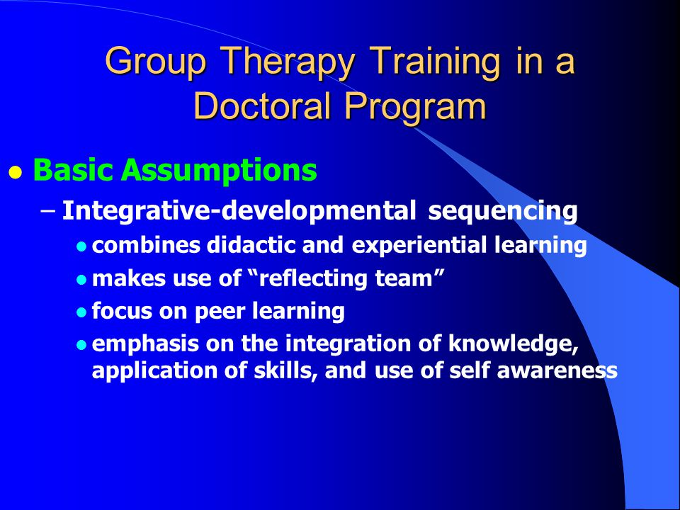 Group Therapy Training in a Doctoral Program l Basic Assumptions –Integrative-developmental sequencing l combines didactic and experiential learning l makes use of reflecting team l focus on peer learning l emphasis on the integration of knowledge, application of skills, and use of self awareness