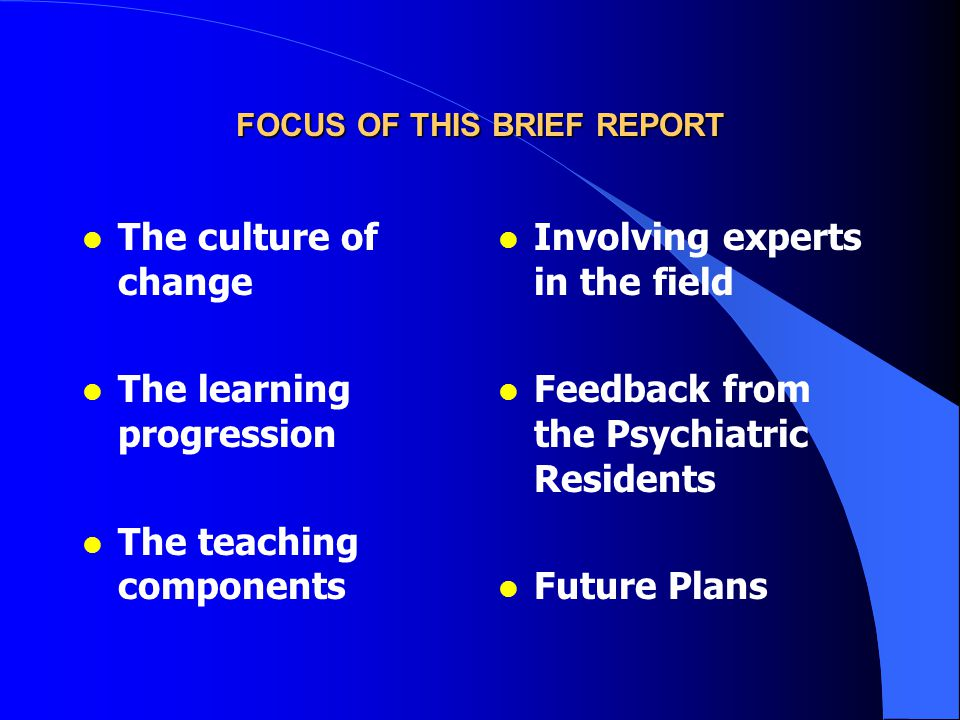 FOCUS OF THIS BRIEF REPORT l The culture of change l The learning progression l The teaching components l Involving experts in the field l Feedback from the Psychiatric Residents l Future Plans