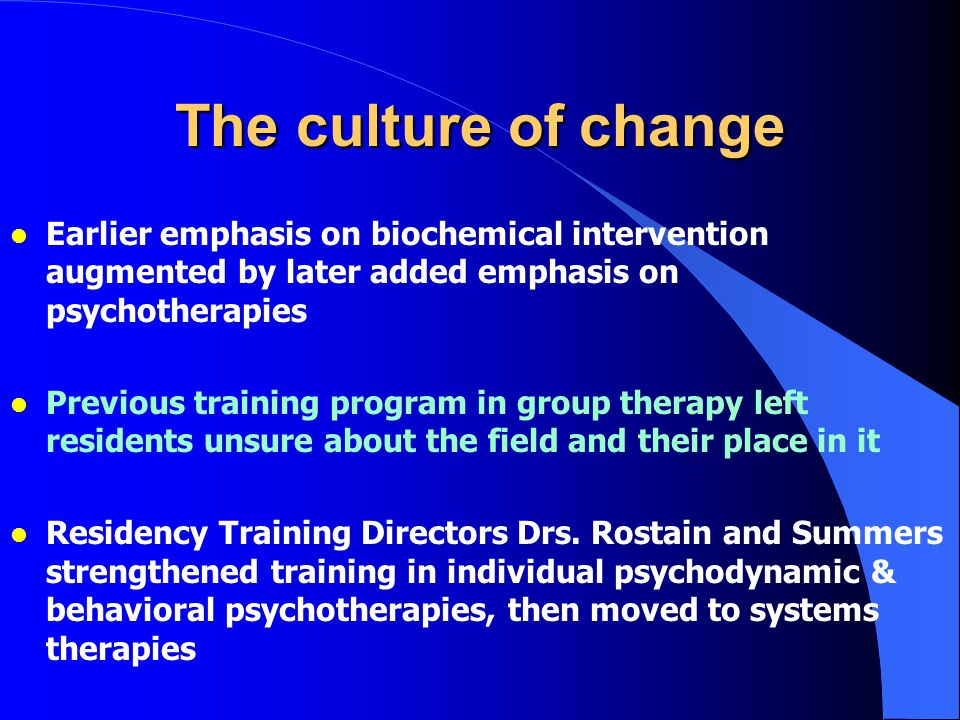 The culture of change l Earlier emphasis on biochemical intervention augmented by later added emphasis on psychotherapies l Previous training program in group therapy left residents unsure about the field and their place in it l Residency Training Directors Drs.