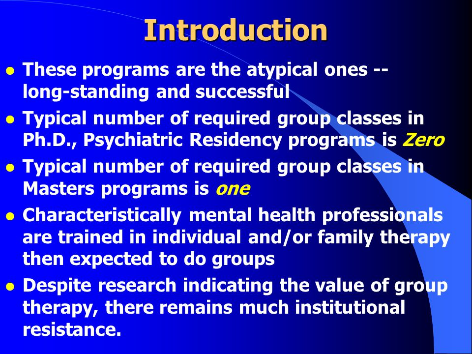 Introduction l These programs are the atypical ones -- long-standing and successful l Typical number of required group classes in Ph.D., Psychiatric Residency programs is Zero l Typical number of required group classes in Masters programs is one l Characteristically mental health professionals are trained in individual and/or family therapy then expected to do groups l Despite research indicating the value of group therapy, there remains much institutional resistance.